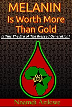 Melanin Is Worth More Than Gold: Is This The Era Of The Blessed Generation? by [Nnamdi Azikiwe]