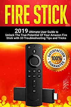 Fire Stick  2019 Ultimate User Guide to Unlock The True Potential Of Your Amazon Fire Stick with 33 Troubleshooting Tips and Tricks