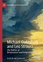 Michael Oakeshott and Leo Strauss: The Politics of Renaissance and Enlightenment (Recovering Political Philosophy)