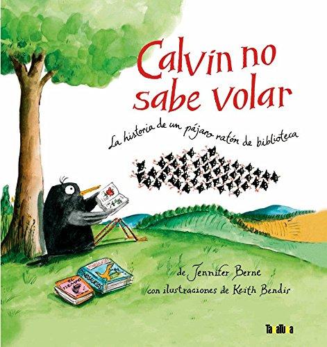 Calvin no sabe volar/ Calvin Can't Fly: La Historia De Un Pajaro Raton De Biblioteca / the Story of a Bookworm Birdie