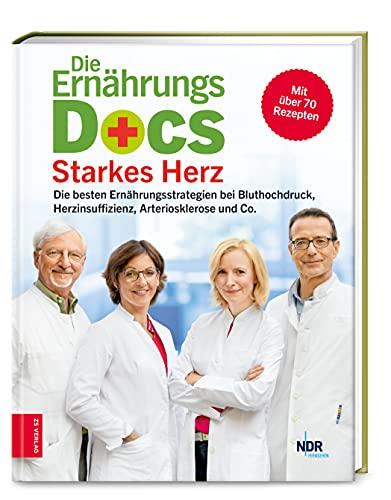 Die Ernährungs-Docs - Starkes Herz: Die besten Ernährungsstrategien bei Bluthochdruck, Herzinsuffizienz, Arteriosklerose und Co.