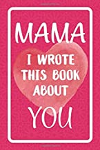 Mama I Wrote This Book About You: Fill In The Blank Book For What You Love About Mama. Perfect For Mama's Birthday, Mother's Day, Christmas Or Just To Show Mama You Love Her!