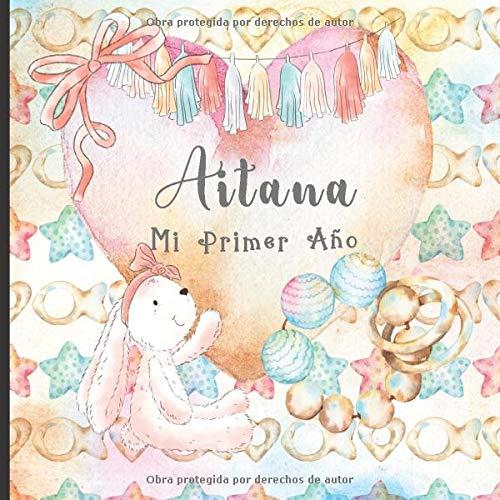 Aitana: Mi Primer Ao: Recuerde y celebre el primer ao de su beb con este diario para bebs