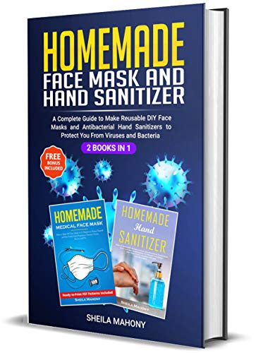 Homemade Face Mask and Hand Sanitizer: A Complete Guide to Make Reusable DIY Face Masks and Antibacterial Hand Sanitizers to Protect You From Viruses and Bacteria (2 Books in 1)