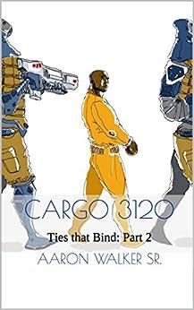 Cargo 3120: Ties that Bind: Part 2 by [Aaron Walker Sr.]
