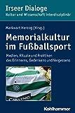 Memorialkultur im Fußballsport: Medien, Rituale und Praktiken des Erinnerns, Gedenkens und Vergessens (Irseer Dialoge: Kultur und Wissenschaft interdisziplinär 17)