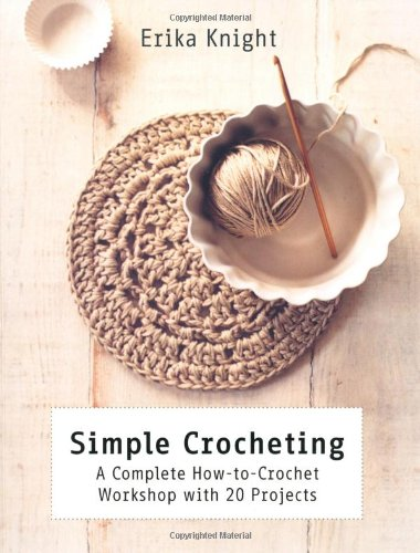 Simple Crocheting: A Complete How-to-Crochet Workshop with 20 Projects by Erika Knight