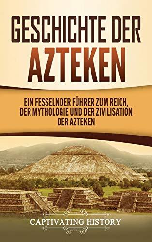 Geschichte der Azteken: Ein fesselnder Führer zum Reich, der Mythologie und der Zivilisation der Azteken