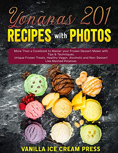Yonanas 201 Recipes with Photos: More Than a Cookbook to Master your Frozen Dessert Maker with Tips & Techniques. Unique Frozen Treats, Healthy Vegan, Alcoholic and Non-Dessert Like Mashed Potatoes