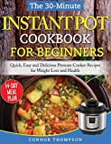 The 30-Minute Instant Pot Cookbook for Beginners: Quick, Easy and Delicious Pressure Cooker