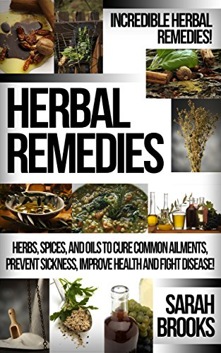 Herbal Remedies: Incredible Herbal Remedies! - Herbs, Spices, And Oils To Cure Common Ailments, Prevent Sickness, Improve Health And Fight Disease! (Natural ... For Weight Loss, Sustainable Gardening) by [Sarah Brooks]