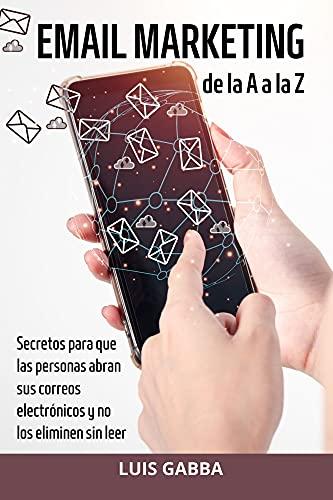 EMAIL MARKETING de la A a la Z: Secretos para que las personas abran sus correos electrónicos y no los eliminen sin leer PDF EPUB Gratis descargar completo