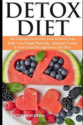 Detox Diet: The Ultimate Detox Diet-How to Detox Your Body, Lose Weight Naturally, Eliminate Toxins