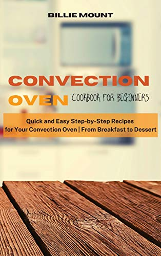 Convection Oven Cookbook for Beginners: Quick and Easy Step-by-Step Recipes for Your Convection Oven From Breakfast to Dessert