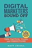 Digital Marketers Sound Off: Tips, Tactics, Tools, and Predictions from 101 Digital Marketing Specialists