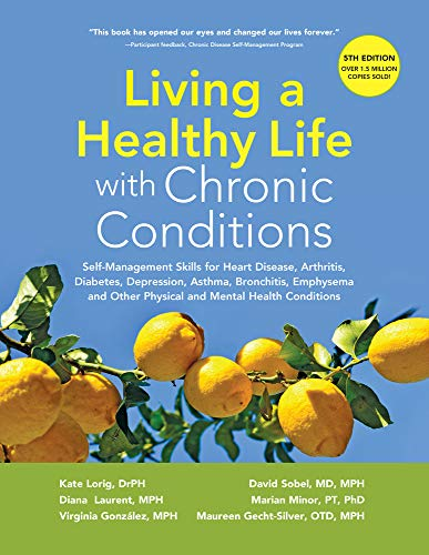 Compare Textbook Prices for Living a Healthy Life with Chronic Conditions: Self-Management Skills for Heart Disease, Arthritis, Diabetes, Depression, Asthma, Bronchitis, Emphysema and Other Physical and Mental Health Conditions Fifth edition Edition ISBN 9781945188312 by Lorig  DrPH, Kate,Laurent  MPH, Diana,Gonzalez  MPH, Virgina,Sobel  MD  MPH, David,Minor  PT  PhD, Marion,Gecht-Silver OTD  MPH, Maureen