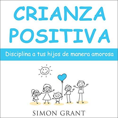 Crianza Positiva [Positive Parenting]: Disciplina a Tus Hijos de Manera Amorosa [Discipline Your Kid