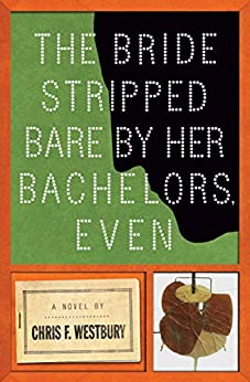 The Bride Stripped Bare by Her Bachelors, Even: A Novel by [Chris Westbury]