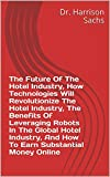 The Future Of The Hotel Industry, How Technologies Will Revolutionize The Hotel Industry, The Benefits Of Leveraging Robots In The Global Hotel Industry, ... Substantial Money Online (English Edition)