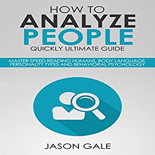 How to Analyze People Quickly Ultimate Guide     Master Speed Reading Humans, Body Language, Personality Types and Behavioral Psychology              By:                                                                                                                                 Jason Gale                               Narrated by:                                                                                                                                 Leslie Howard                      Length: 2 hrs and 11 mins     9 ratings     Overall 4.4