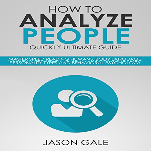 How to Analyze People Quickly Ultimate Guide     Master Speed Reading Humans, Body Language, Personality Types and Behavioral Psychology              Written by:                                                                                                                                 Jason Gale                               Narrated by:                                                                                                                                 Leslie Howard                      Length: 2 hrs and 11 mins     1 rating     Overall 4.0