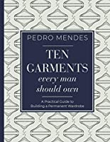 Ten Garments Every Man Should Own: A Practical Guide to Building a Permanent Wardrobe