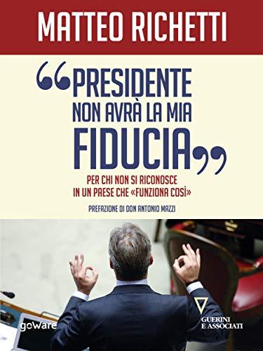 """Presidente, non avrà la mia fiducia. Per chi non si riconosce in un Paese che """"funziona così"""" (Italian Edition)"""