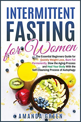INTERMITTENT FASTING FOR WOMEN: The Essential Beginners Guide for Quickly Weight Loss, Burn Fat Permanently, Slow the Aging Process and Heal Your Body ... of Autophagy (Healthy Living Made Easy)