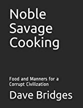 Noble Savage Cooking: Food and Manners for a Corrupt Civilization