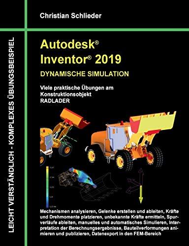Autodesk Inventor 2019 - Dynamische Simulation: Viele praktische Übungen am Konstruktionsobjekt Radlader: Viele praktische bungen am Konstruktionsobjekt Radlader