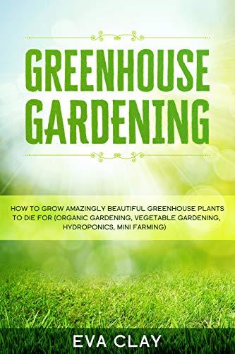 Greenhouse Gardening: How To Grow Amazingly Beautiful Greenhouse Plants To Die For (Organic Gardening, Vegetable Gardening, Hydroponics, Mini Farming) (English Edition)