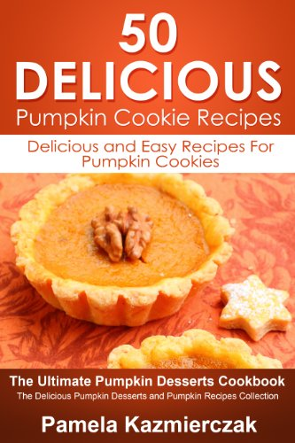 50 Delicious Pumpkin Cookie Recipes – Delicious and Easy Recipes For Pumpkin Cookies (The Ultimate Pumpkin Desserts Cookbook -  The Delicious Pumpkin Desserts and Pumpkin Recipes Collection 6) by [Pamela Kazmierczak]
