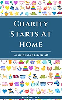 Charity Starts At Home: My Neighbour Babied Me! by [Jodie Delight]