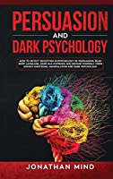 Persuasion and Dark Psychology: How to Detect Deception in Psychology of Persuasion, Read Body Language, Dark NLP, Hypnosis and Defend Yourself from Covert Emotional Manipulation and Dark Psychology