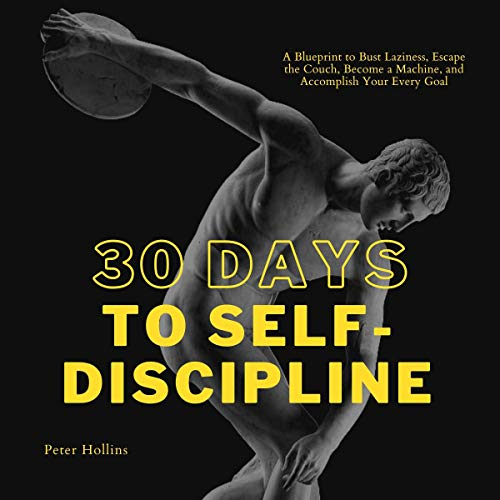 30 Days to Self-Discipline (Practical Self-Discipline 2. Ed): A Blueprint to Bust Laziness, Escape the Couch, Become a Ma...