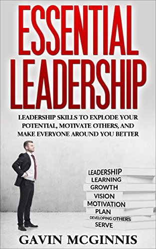 Leadership: Essential Leadership: Leadership Skills To Explode Your Potential, Motivate Others, And Make Everyone Around You Better (Leadership, Leadership ... Leadership Skills fo