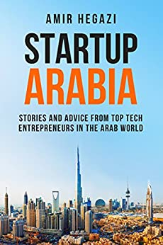 [Amir Hegazi]のStartup Arabia: Stories and Advice from Top Tech Entrepreneurs in the Arab World (English Edition)