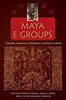 Maya E Groups: Calendars, Astronomy, and Urbanism in the Early Lowlands (Maya Studies)