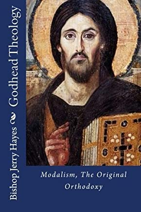 Godhead Theology: Modalism, The Original Orthodoxy by Bishop Jerry L. Hayes (2015-09-30)