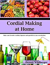 Cordial Making at Home: Make Your Favorite Cordials and Liqueurs Better & Cheaper Than Store Bought