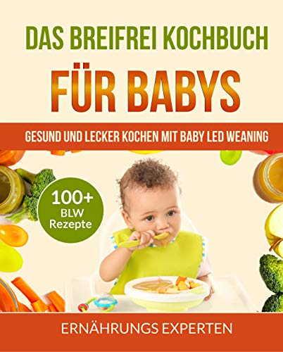 Das breifrei Kochbuch für Babys: Gesund und lecker kochen mit Baby Led Weaning! 100+ BLW Rezepte