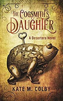 The Cogsmith's Daughter (Desertera #1) by [Kate M. Colby]