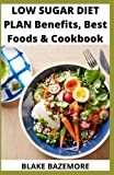 Low Sugar Diet Plan Benefits, Best foods & Cookbook: Simple Guide And Delicious Recipes Of No Sugar Cookbook For Healthy Living