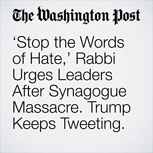 'Stop the Words of Hate,' Rabbi Urges Leaders After Synagogue Massacre. Trump Keeps Tweeting. audiobook cover art