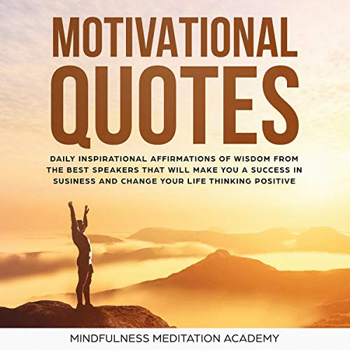 Motivational Quotes 1000 Daily Inspirational Affirmations Of Wisdom From The Best Speeches That Will Change Your Life And Business By Thinking Positive And Living With Happiness By Mindfulness Meditation Academy Audiobook