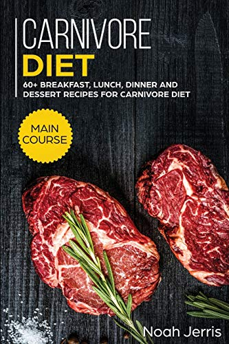 Carnivore Diet: MAIN COURSE - 60+ Breakfast, Lunch, Dinner and Dessert Recipes for Carnivore Diet