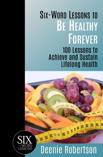Six-Word Lessons to be Healthy Forever: 100 Lessons to Achieve and Sustain Lifelong Health (The Six-Word Lessons Series) download ebooks PDF Books