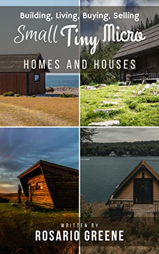 Small, Tiny, Micro Homes and Houses: Building, Living, Buying, Selling