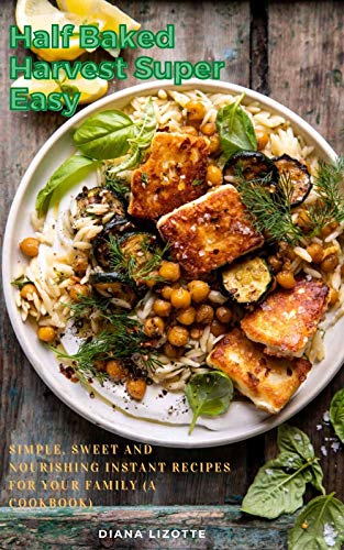 Half Baked Harvest Super Easy: Simple, Sweet and Nourishing Instant Recipes for Your Family (A Cookbook) (English Edition)