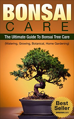 BONSAI CARE: BONSAI: The Ultimate Guide To Bonsai Care, Watering, Growing, Botanical Tree and Home Gardening (Bonsai, Bonsai Care) (English Edition)